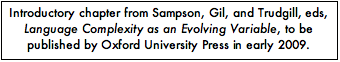 Text Box: Introductory chapter from Sampson, Gil, and Trudgill, eds, Language Complexity as an Evolving Variable, to be published by Oxford University Press in early 2009.